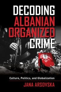 Decoding Albanian Organized Crime: Culture, Politics, and Globalization